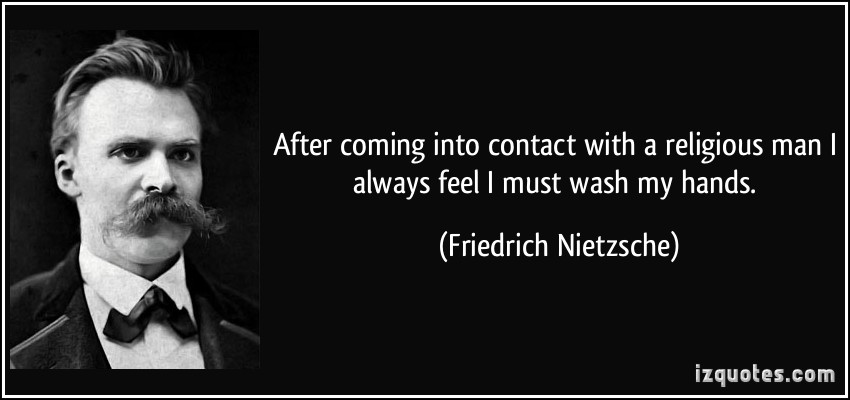 quote-after-coming-into-contact-with-a-religious-man-i-always-feel-i-must-wash-my-hands-friedrich-nietzsche-135715