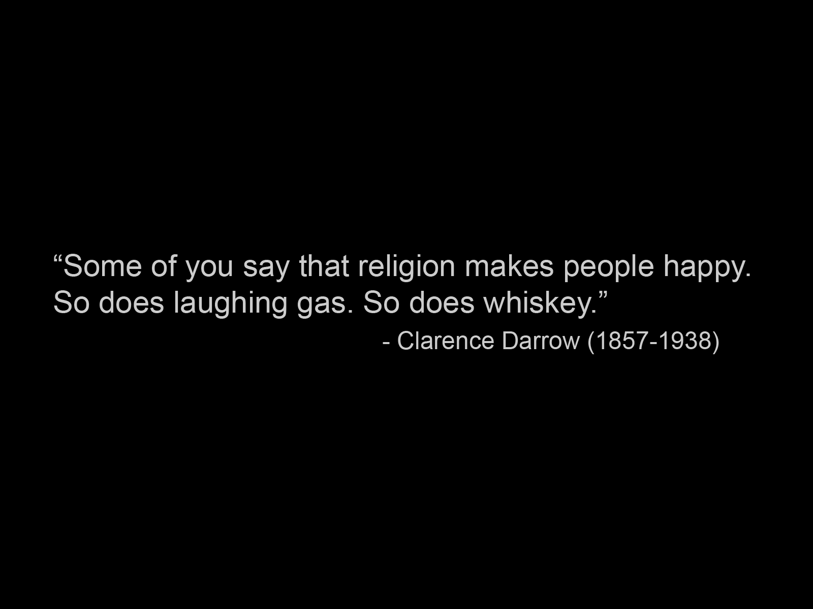 some-of-you-say-that-religion-makes-people-happy-so-does-laughing-gas-so-dose-whiskey-clarence-darrow